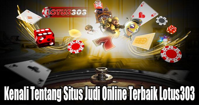 Kenali Tentang Situs Judi Online Terbaik Lotus303